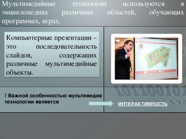 Мультимедийные технологии используются в энциклопедиях различных областей, обучающих программах, играх. Компьютерные презентации – это последовательность слайдов, содержащих различные мультимедийные объекты. ! Важной особенностью мультимедиа технологии является ИНТЕРАКТИВНОСТЬ