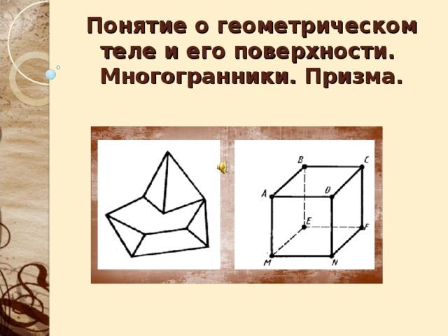 Понятие о геометрическом теле и его поверхности.  Многогранники. Призма.