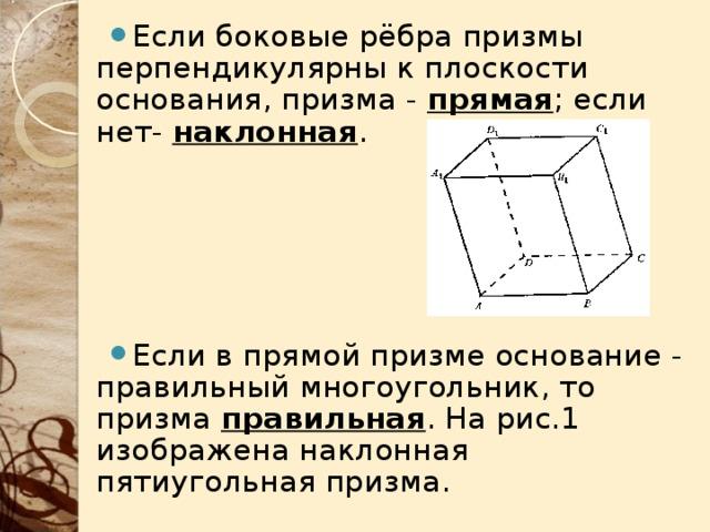 Если боковые рёбра призмы перпендикулярны к плоскости основания, призма  -  прямая ; если нет- наклонная .    Если в прямой призме основание - правильный многоугольник, то призма правильная . На рис.1 изображена наклонная пятиугольная призма.