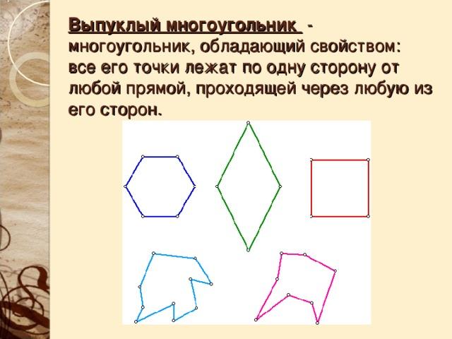 Выпуклый многоугольник - многоугольник, обладающий свойством :  все его точки лежат по одну сторону от любой прямой, проходящей через любую из его сторон.