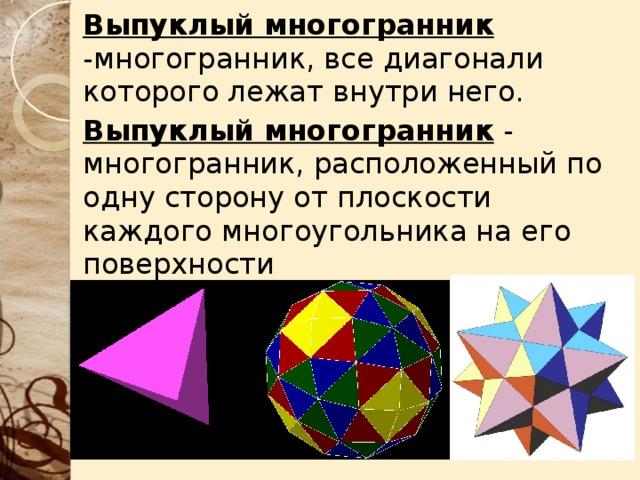 Выпуклый многогранник  - многогранник, все диагонали которого лежат внутри него. Выпуклый многогранник - многогранник, расположенный по одну сторону от плоскости каждого многоугольника на его поверхности