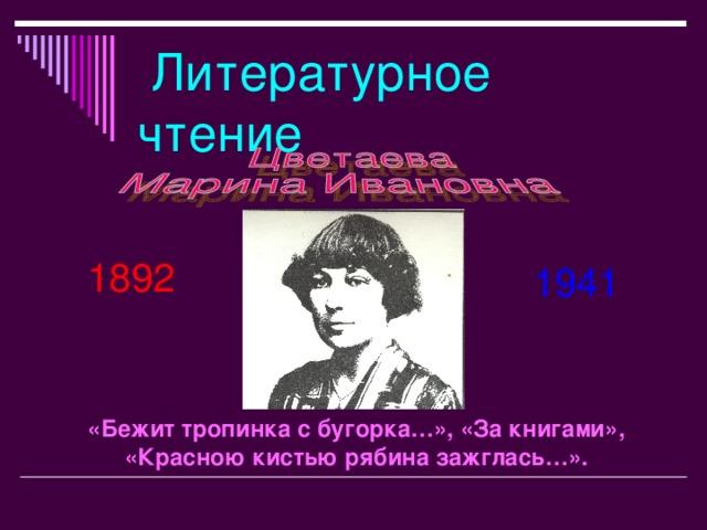 Литературное чтение 1892 1941 «Бежит тропинка с бугорка…», «За книгами», «Красною кистью рябина зажглась…».