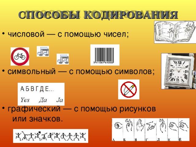 СПОСОБЫ КОДИРОВАНИЯ числовой — с помощью чисел;   символьный — с помощью символов; графический — с помощью рисунков    или значков.