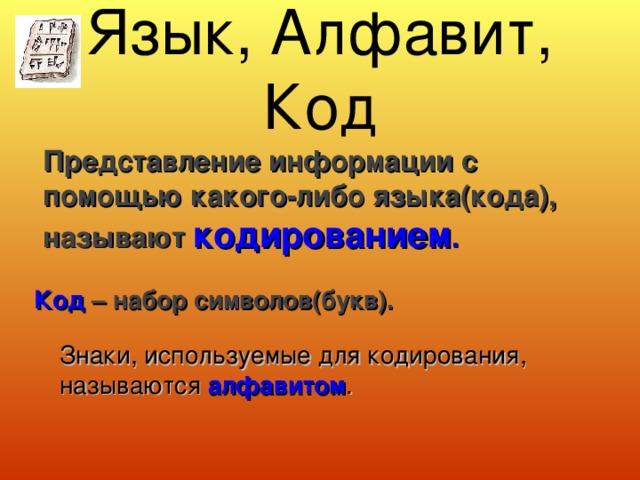 Язык, Алфавит, Код  Представление информации с помощью какого-либо языка(кода), называют кодированием . Код – набор символов(букв). Знаки, используемые для кодирования, называются алфавитом .