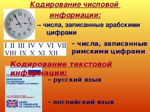 Кодирование числовой информации:  – числа, записанные арабскими    цифрами – числа, записанные римскими цифрами Кодирование текстовой информации: – русский язык   – английский язык