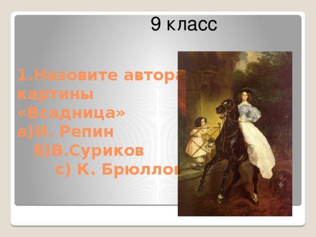 9 класс  1.Назовите автора картины «Всадница»  а)И. Репин  б)В.Суриков  с) К. Брюллов