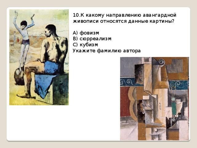 10.К какому направлению авангардной живописи относятся данные картины? А) фовизм В) сюрреализм С) кубизм Укажите фамилию автора