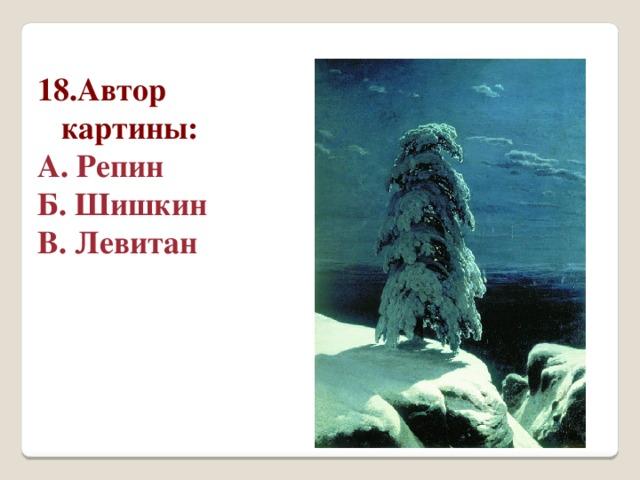 18.Автор картины: А. Репин Б. Шишкин В. Левитан