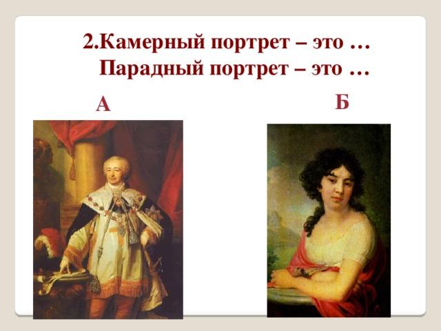 2.Камерный портрет – это …  Парадный портрет – это …  Б А