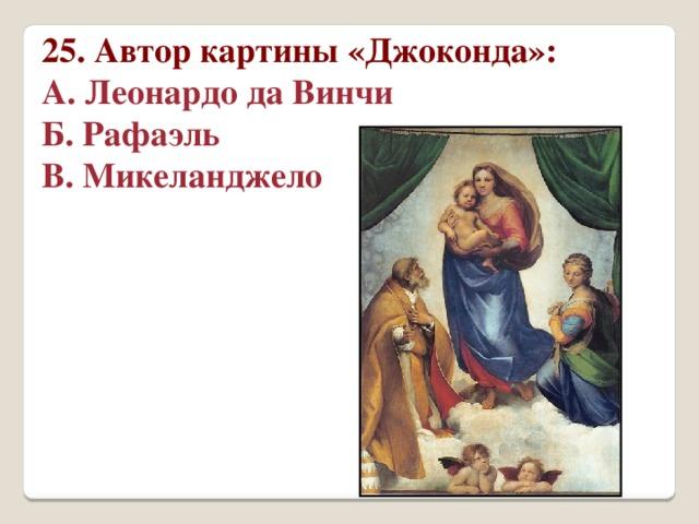 25. Автор картины «Джоконда»: А. Леонардо да Винчи Б. Рафаэль В. Микеланджело