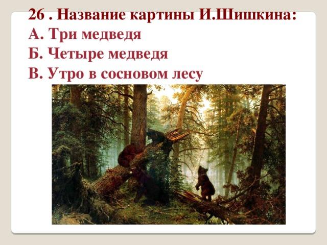 26 . Название картины И.Шишкина: А. Три медведя Б. Четыре медведя В. Утро в сосновом лесу