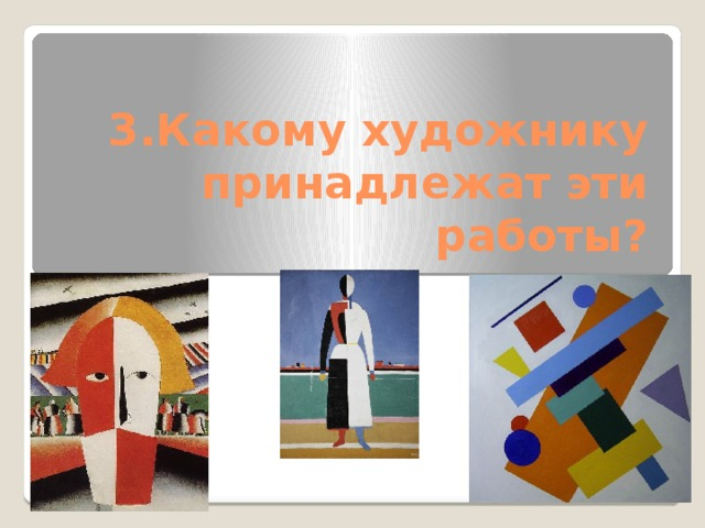 3.Какому художнику принадлежат эти работы?