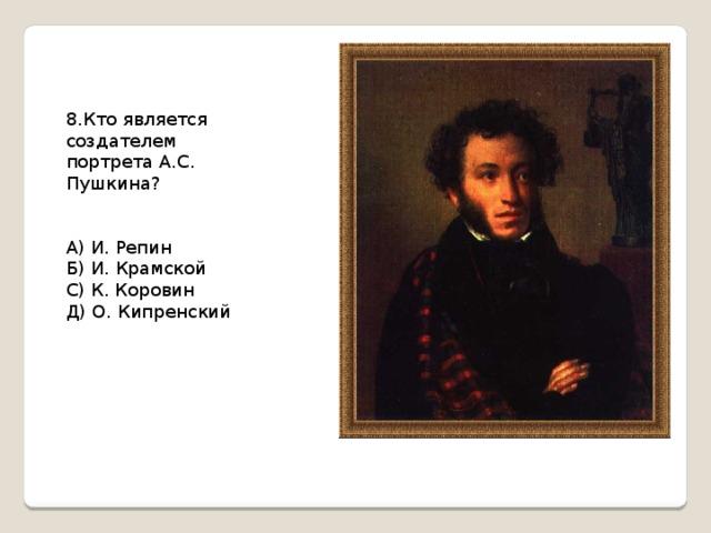 8.Кто является создателем портрета А.С. Пушкина? А) И. Репин Б) И. Крамской С) К. Коровин Д) О. Кипренский
