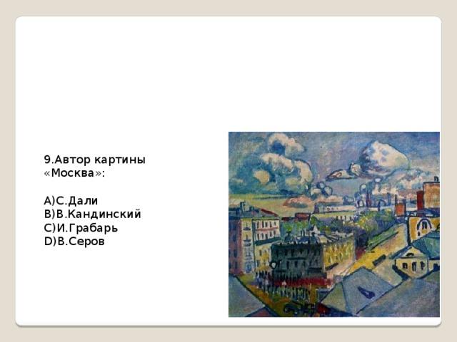 9.Автор картины «Москва»: А)С.Дали В)В.Кандинский С)И.Грабарь D)В.Серов