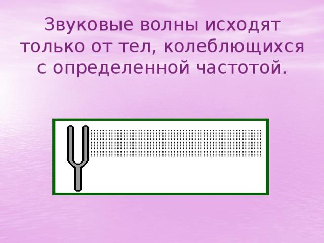 Звуковые волны исходят только от тел, колеблющихся с определенной частотой.