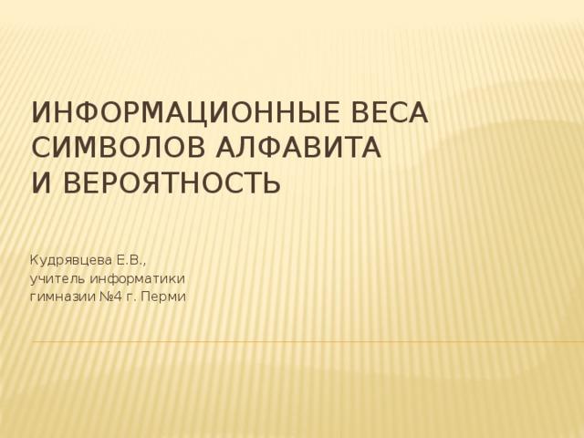 Информационные веса символов алфавита и вероятность Кудрявцева Е.В., учитель информатики гимназии №4 г. Перми
