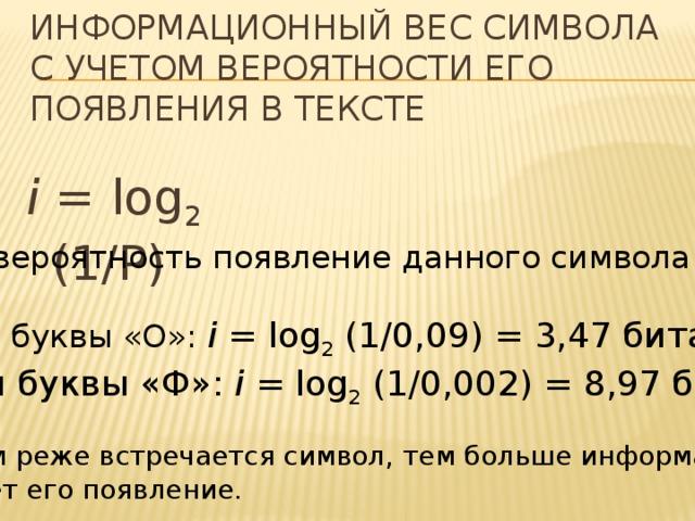 Информационный вес символа с учетом вероятности его появления в тексте i = log 2 (1/P) Р – вероятность появление данного символа Для буквы «О»: i = log 2 (1/0,09) = 3,47 бита Для буквы «Ф»: i = log 2 (1/0,002) = 8,97 бита ! Чем реже встречается символ, тем больше информации несет его появление.