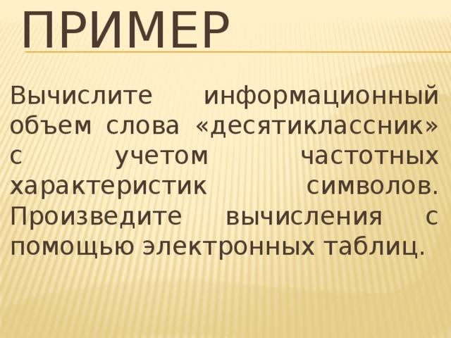 Пример Вычислите информационный объем слова «десятиклассник» с учетом частотных характеристик символов. Произведите вычисления с помощью электронных таблиц.