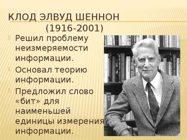 Клод элвуд шеннон (1916-2001) Решил проблему неизмеряемости информации. Основал теорию информации. Предложил слово «бит» для наименьшей единицы измерения информации.