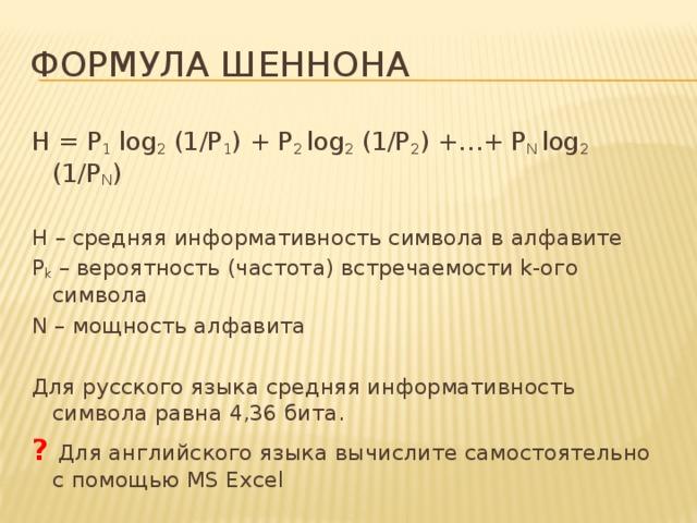 Формула Шеннона H = P 1 log 2 (1/P 1 ) + P 2 log 2 (1/P 2 ) +…+ P N log 2 (1/P N ) H – средняя информативность символа в алфавите P k – вероятность (частота) встречаемости k-ого символа N – мощность алфавита Для русского языка средняя информативность символа равна 4,36 бита. ? Для английского языка вычислите самостоятельно с помощью MS Excel