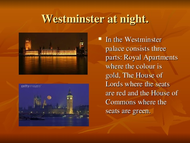 Westminster at night. In the Westminster palace consists three parts : Royal Apartments where the colour is gold , The House of Lords where the seats are red and the House of Commons where the seats are green.