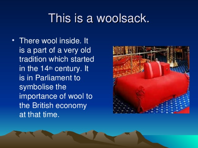 This is a woolsack. There wool inside. It is a part of a very old tradition which started in the 14 th century. It is in Parliament to symbolise the importance of wool to the British economy at that time.
