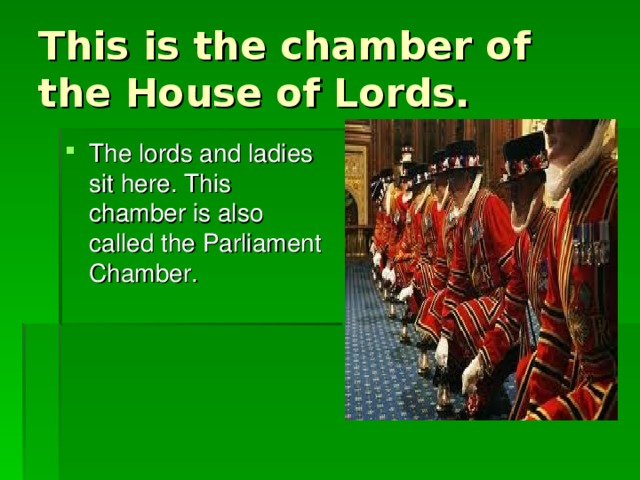 This is the chamber of the House of Lords. The lords and ladies sit here. This chamber is also called the Parliament Chamber.