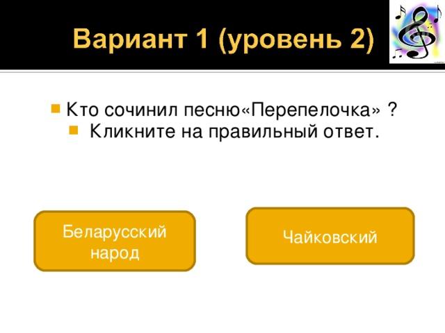 Кто сочинил песню«Перепелочка» ?  Кликните на правильный ответ. Чайковский Беларусский народ