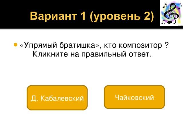 «Упрямый братишка», кто композитор ?  Кликните на правильный ответ. Д. Кабалевский Чайковский