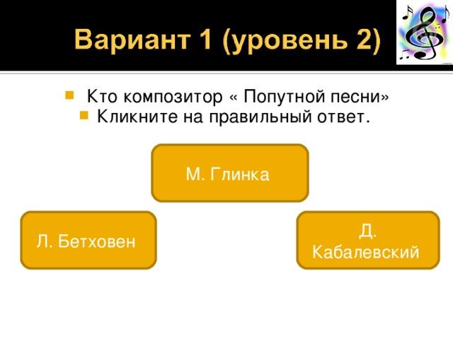 Кто композитор « Попутной песни» Кликните на правильный ответ. М. Глинка Л. Бетховен Д. Кабалевский