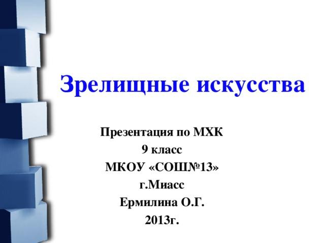Зрелищные искусства  Презентация по МХК 9 класс МКОУ «СОШ№13» г.Миасс Ермилина О.Г. 2013г.