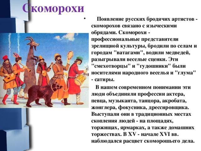 Скоморохи  Появление русских бродячих артистов - скоморохов связано с языческими обрядами. Скоморохи - профессиональные представители зрелищной культуры, бродили по селам и городам