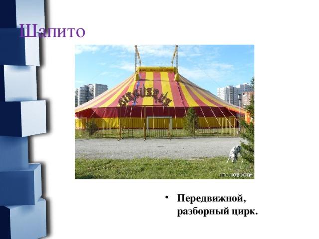 Шапито  Передвижной, разборный цирк.