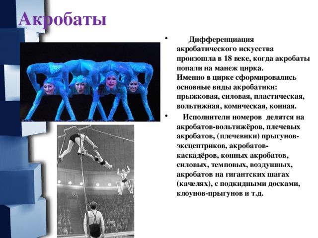 Акробаты  Дифференциация акробатического искусства произошла в 18 веке, когда акробаты попали на манеж цирка.  Именно в цирке сформировались основные виды акробатики: прыжковая, силовая, пластическая, вольтижная, комическая, конная.  Исполнители номеров делятся на акробатов-вольтижёров, плечевых акробатов, (плечевики) прыгунов-эксцентриков, акробатов-каскадёров, конных акробатов, силовых, темповых, воздушных, акробатов на гигантских шагах (качелях), с подкидными досками, клоунов-прыгунов и т.д.