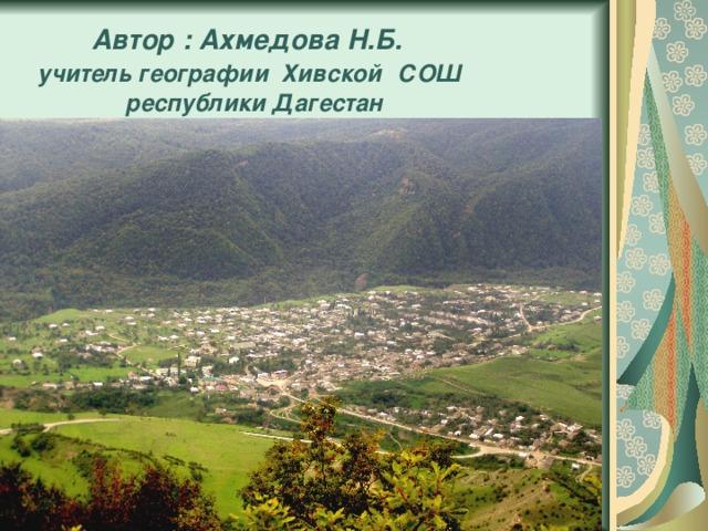 Автор : Ахмедова Н.Б.   учитель географии Хивской  СОШ  республики Дагестан