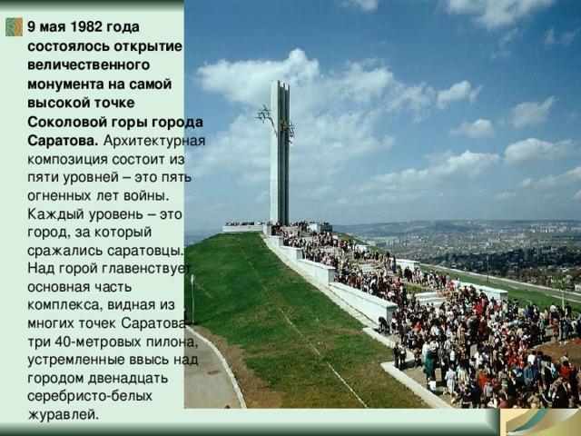 9 мая 1982 года состоялось открытие величественного монумента на самой высокой точке Соколовой горы города Саратова. Архитектурная композиция состоит из пяти уровней – это пять огненных лет войны. Каждый уровень – это город, за который сражались саратовцы. Над горой главенствует основная часть комплекса, видная из многих точек Саратова – три 40-метровых пилона, устремленные ввысь над городом двенадцать серебристо-белых журавлей.