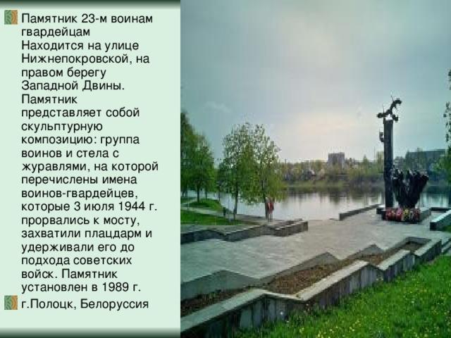 Памятник 23-м воинам гвардейцам  Находится на улице Нижнепокровской, на правом берегу Западной Двины. Памятник представляет собой скульптурную композицию: группа воинов и стела с журавлями, на которой перечислены имена воинов-гвардейцев, которые 3 июля 1944 г. прорвались к мосту, захватили плацдарм и удерживали его до подхода советских войск. Памятник установлен в 1989 г. г.Полоцк, Белоруссия