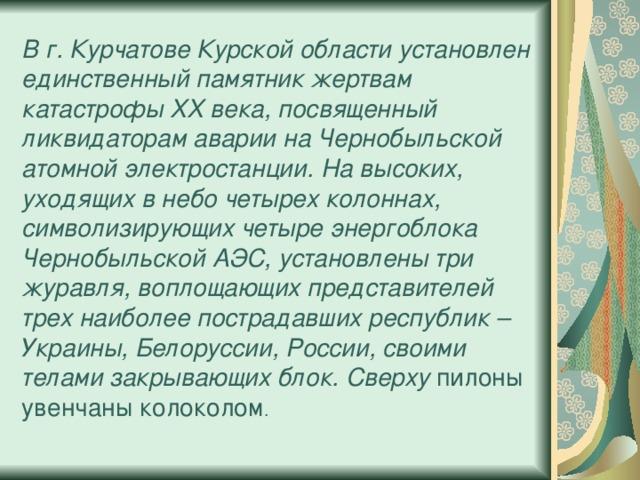 В г. Курчатове Курской области установлен единственный памятник жертвам катастрофы XX века, посвященный ликвидаторам аварии на Чернобыльской атомной электростанции. На высоких, уходящих в небо четырех колоннах, символизирующих четыре энергоблока Чернобыльской АЭС, установлены три журавля, воплощающих представителей трех наиболее пострадавших республик – Украины, Белоруссии, России, своими телами закрывающих блок. Сверху пилоны увенчаны колоколом .