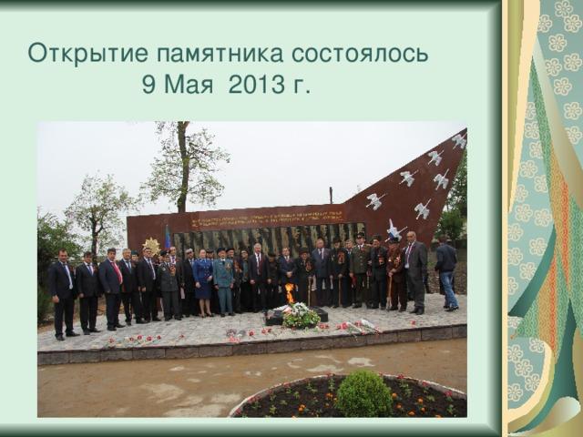 Открытие памятника состоялось  9 Мая 2013 г.