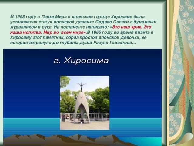 В 1958 году в Парке Мира в японском городе Хиросиме была установлена статуя японской девочке Садако Сасаки с бумажным журавликом в руке. На постаменте написано: « Это наш крик. Это наша молитва. Мир во всем мире». В 1965 году во время визита в Хиросиму этот памятник, образ простой японской девочки, ее история затронула до глубины души Расула Гамзатова…