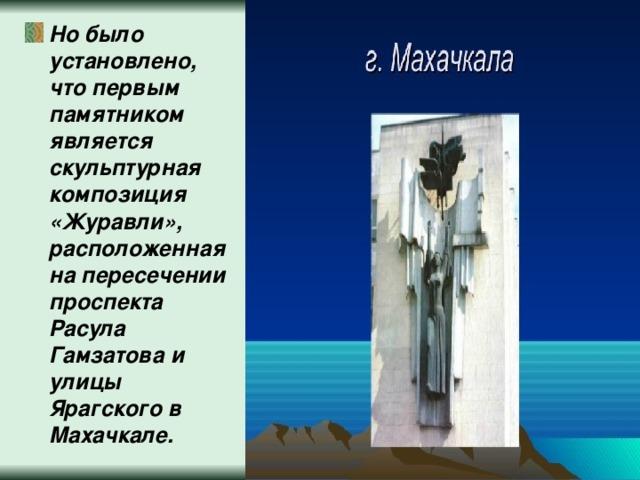 Но было установлено, что первым памятником является скульптурная композиция «Журавли», расположенная на пересечении проспекта Расула Гамзатова и улицы Ярагского в Махачкале.