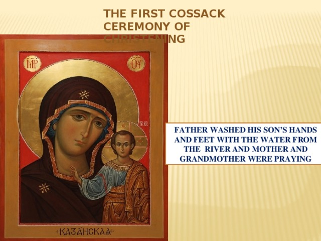THE FIRST COSSACK CEREMONY OF CHRISTENING FATHER WASHED HIS SON'S HANDS AND FEET WITH THE WATER FROM THE RIVER AND MOTHER AND GRANDMOTHER WERE PRAYING