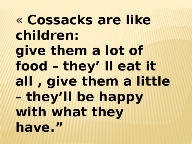 « Cossacks are like children:  give them a lot of food – they' ll eat it all , give them a little – they'll be happy with what they have.""