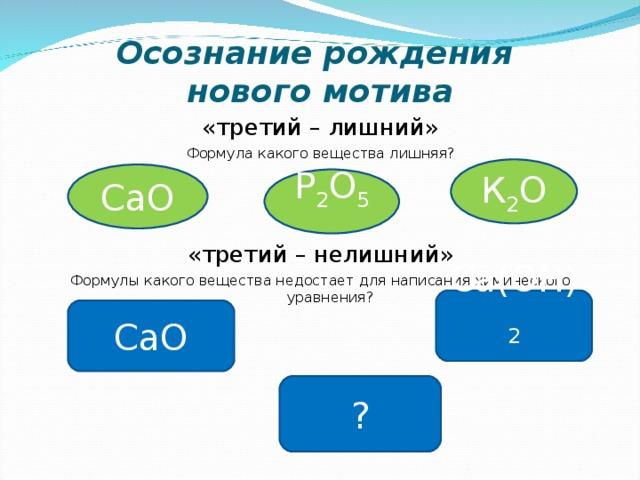 Осознание рождения  нового мотива «третий – лишний» Формула какого вещества лишняя? «третий – нелишний» Формулы какого вещества недостает для написания химического уравнения? К 2 О СаО Р 2 О 5 Са(ОН) 2 СаО ?