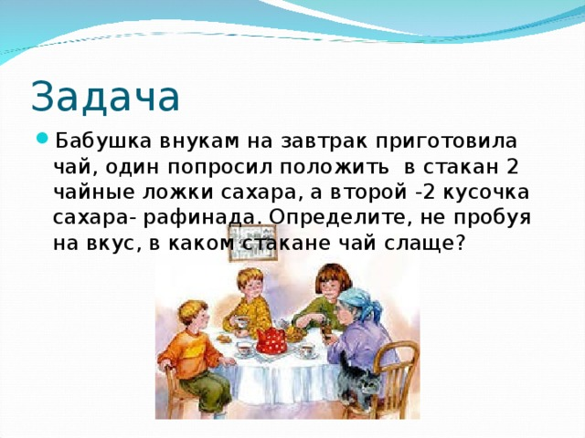 Задача Бабушка внукам на завтрак приготовила чай, один попросил положить в стакан 2 чайные ложки сахара, а второй -2 кусочка сахара- рафинада. Определите, не пробуя на вкус, в каком стакане чай слаще?