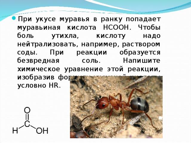 При укусе муравья в ранку попадает муравьиная кислота НСООН. Чтобы боль утихла, кислоту надо нейтрализовать, например, раствором соды. При реакции образуется безвредная соль. Напишите химическое уравнение этой реакции, изобразив формулу уксусной кислоты условно HR .