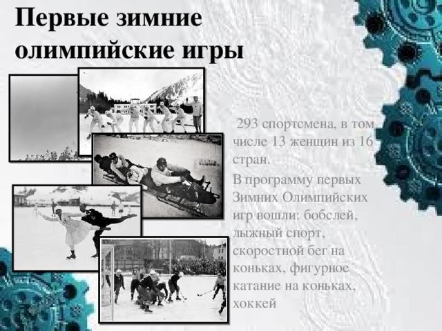 Первые зимние олимпийские игры  293 спортсмена, в том числе 13 женщин из 16 стран. В программу первых Зимних Олимпийских игр вошли: бобслей, лыжный спорт, скоростной бег на коньках, фигурное катание на коньках, хоккей