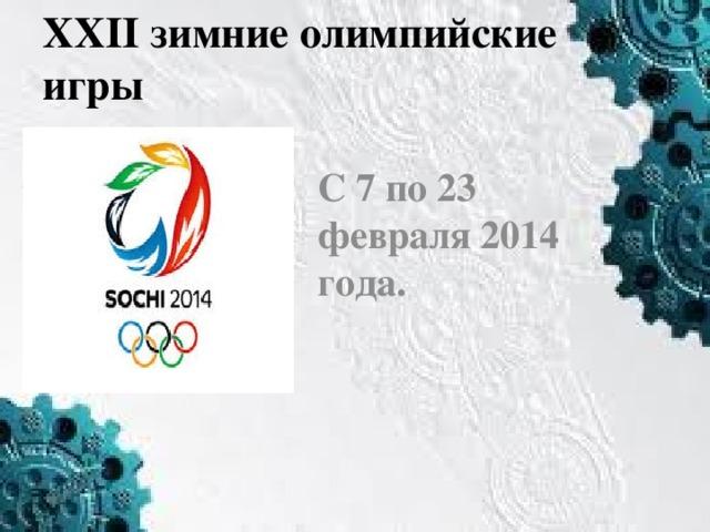 XXII зимние олимпийские игры С 7 по 23 февраля 2014 года.