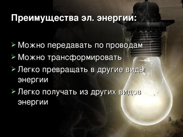 Преимущества эл. энергии: Можно передавать по проводам Можно трансформировать Легко превращать в другие виды энергии Легко получать из других видов энергии