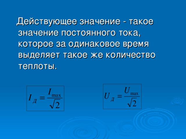 Действующее значение - такое значение постоянного тока, которое за одинаковое время выделяет такое же количество теплоты .